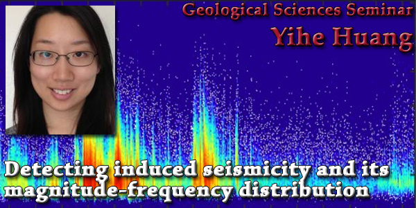 SEMINAR: March 4th 2015, Detecting induced seismicity and its magnitude-frequency distribution: Yihe Huang